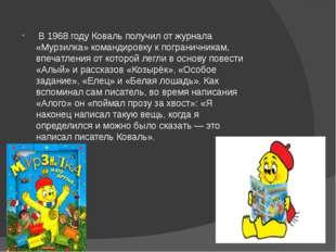 В 1968 году Коваль получил от журнала «Мурзилка» командировку к пограничника