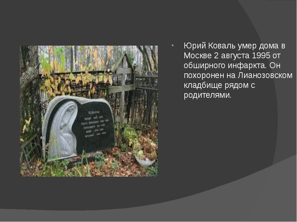 Юрий Коваль умер дома в Москве 2 августа 1995 от обширного инфаркта. Он похо...
