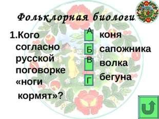 Фольклорная биология 1.Кого согласно русской поговорке «ноги кормят»? коня са