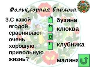 Фольклорная биология 3.С какой ягодой сравнивают очень хорошую, привольную жи