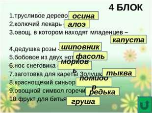 4 БЛОК 1.трусливое дерево – 2.колючий лекарь – 3.овощ, в котором находят млад