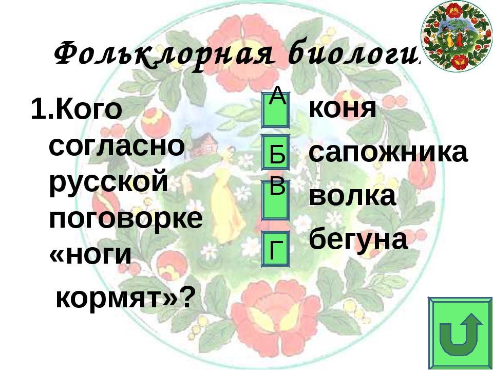 Фольклорная биология 1.Кого согласно русской поговорке «ноги кормят»? коня са...