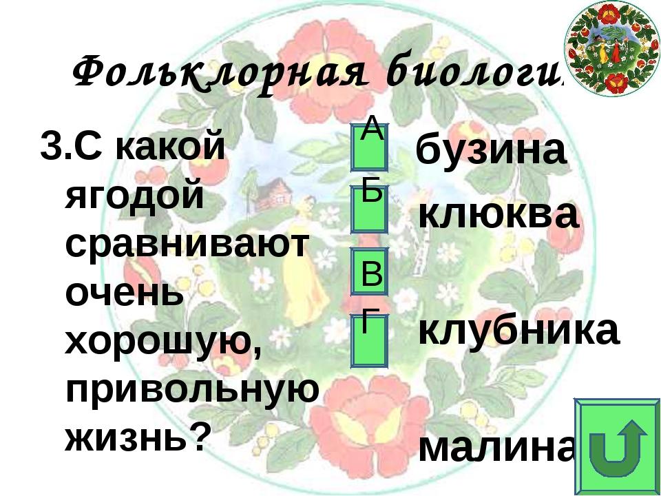Фольклорная биология 3.С какой ягодой сравнивают очень хорошую, привольную жи...