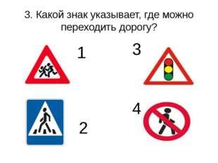 3. Какой знак указывает, где можно переходить дорогу? 1 2 3 4
