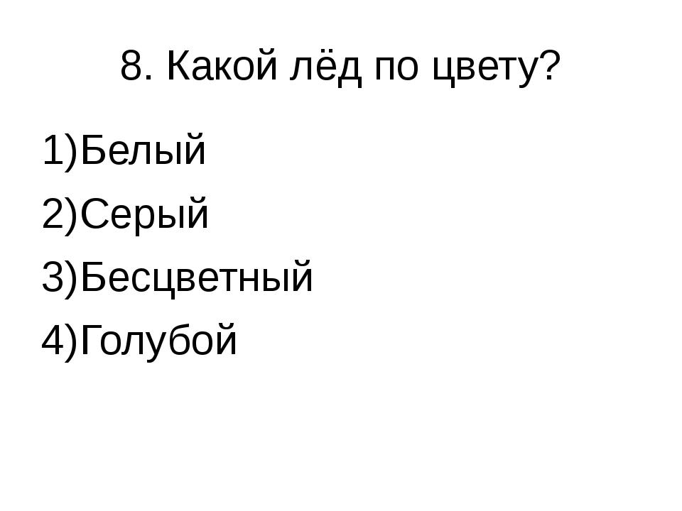 8. Какой лёд по цвету? Белый Серый Бесцветный Голубой
