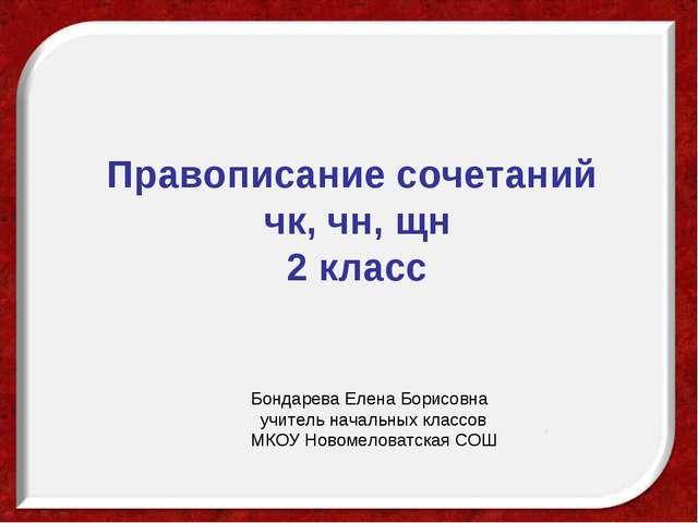 Правописание сочетаний чк, чн, щн 2 класс Бондарева Елена Борисовна учитель н...
