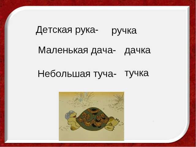 Детская рука- ручка Маленькая дача- дачка Небольшая туча- тучка