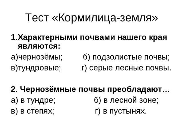 Тест «Кормилица-земля» 1.Характерными почвами нашего края являются: а)чернозё...