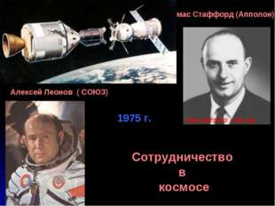 Алексей Леонов ( СОЮЗ) Томас Стаффорд (Апполон) Сотрудничество в космосе 1975