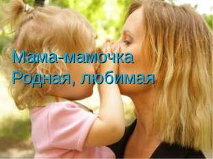 Мама-мамочка Родная, любимая