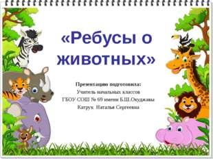 «Ребусы о животных» Презентацию подготовила: Учитель начальных классов ГБОУ С