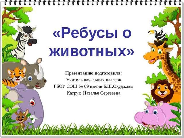 «Ребусы о животных» Презентацию подготовила: Учитель начальных классов ГБОУ С...