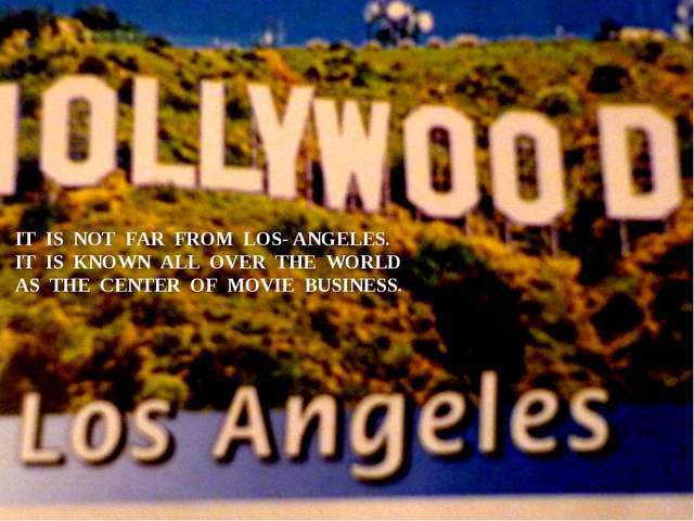 IT IS NOT FAR FROM LOS- ANGELES. IT IS KNOWN ALL OVER THE WORLD AS THE CENTER...