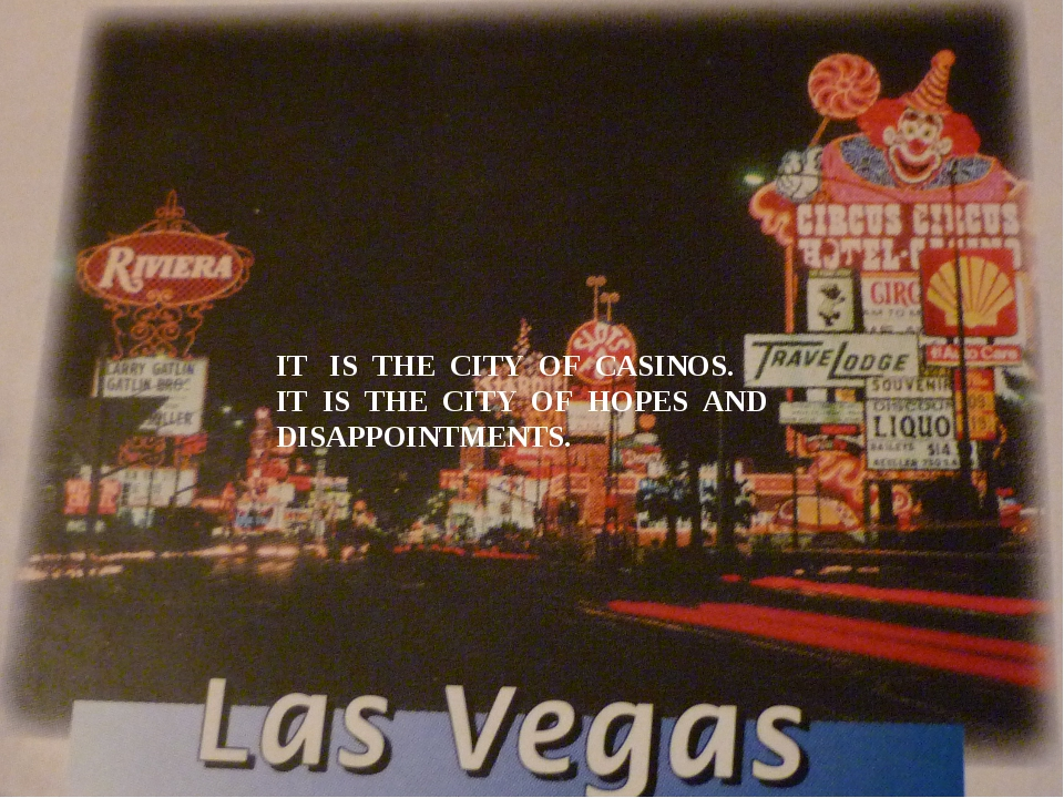 IT IS THE CITY OF CASINOS. IT IS THE CITY OF HOPES AND DISAPPOINTMENTS.