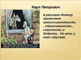 Карл Петрович В рассказе доктор проявляет интеллигентность , образованность ,