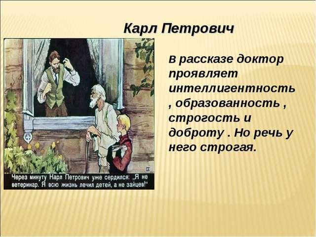 Карл Петрович В рассказе доктор проявляет интеллигентность , образованность ,...