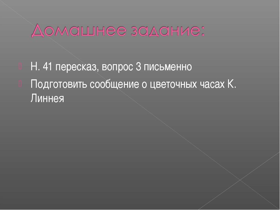 Н. 41 пересказ, вопрос 3 письменно Подготовить сообщение о цветочных часах К....