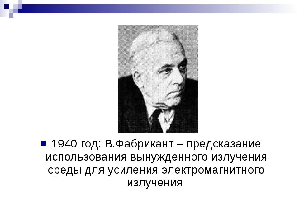 1940 год: В.Фабрикант – предсказание использования вынужденного излучения сре...