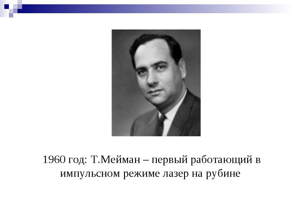 1960 год: Т.Мейман – первый работающий в импульсном режиме лазер на рубине