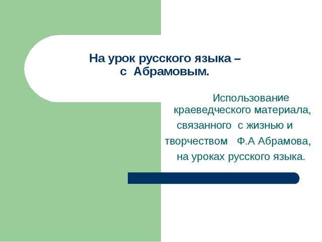 На урок русского языка – с Абрамовым. краеведческого материала, связанного с...