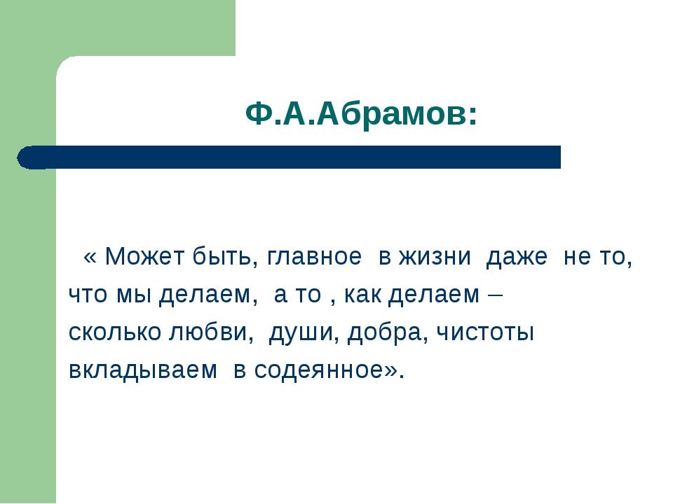 Ф.А.Абрамов: « Может быть, главное в жизни даже не то, что мы делаем, а то ,...