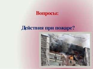 Вопросы: Действия при пожаре?
