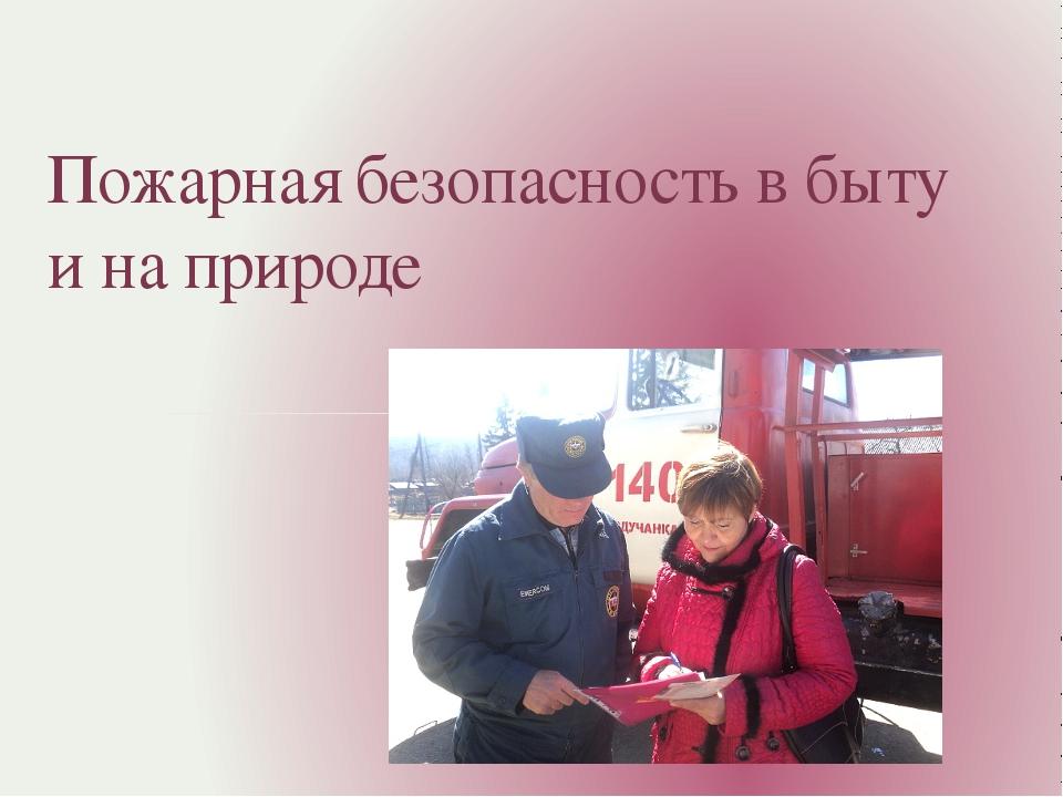 Пожарная безопасность в быту и на природе
