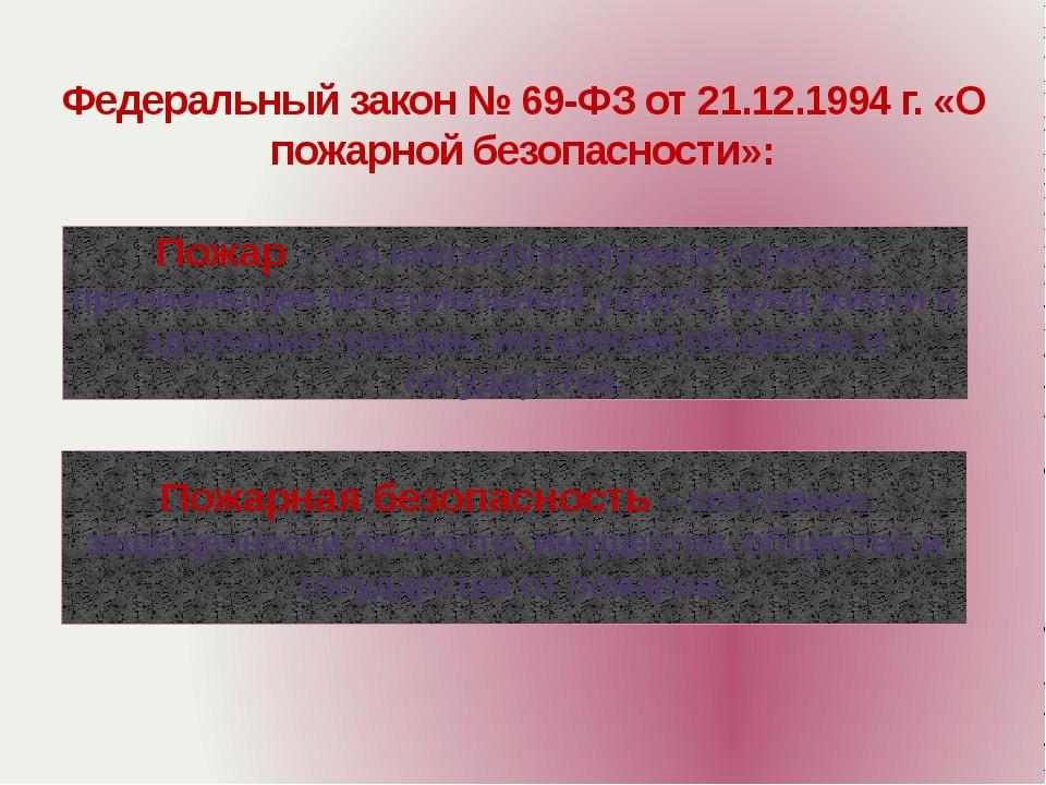 Федеральный закон № 69-ФЗ от 21.12.1994 г. «О пожарной безопасности»: Пожар –...