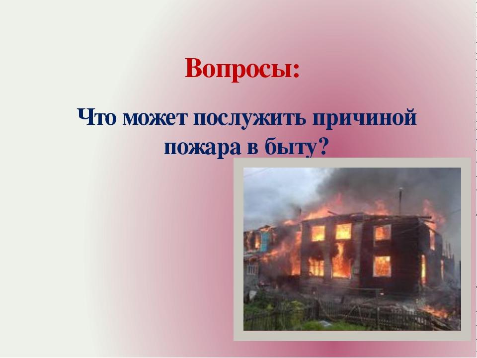 Вопросы: Что может послужить причиной пожара в быту?