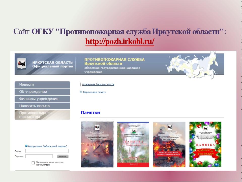 """Сайт ОГКУ """"Противопожарная служба Иркутской области"""": http://pozh.irkobl.ru/"""