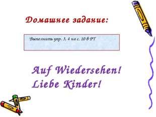 Выполнить упр. 3, 4 на с. 10 в РТ Auf Wiedersehen! Liebe Kinder! Домашнее за