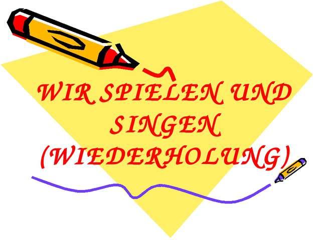 WIR SPIELEN UND SINGEN (WIEDERHOLUNG)