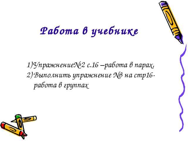 Упражнение№ 2 с.16 –работа в парах, Выполнить упражнение №3 на стр16-работа...