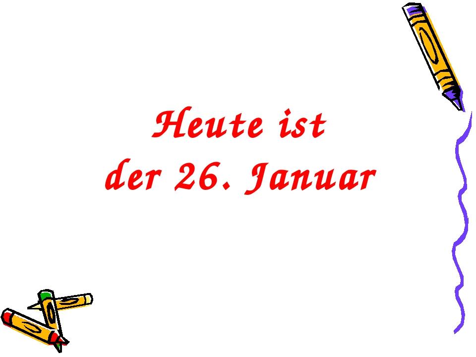 Heute ist der 26. Januar