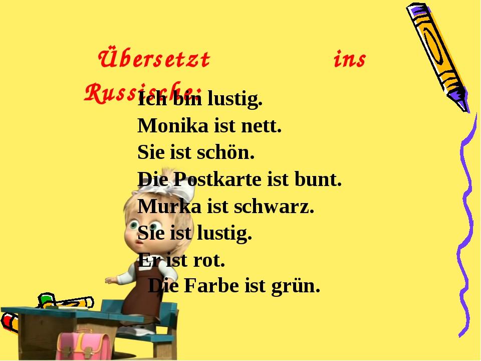 Übersetzt ins Russische: Ich bin lustig. Monika ist nett. Sie ist schön. Die...
