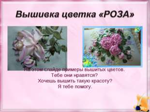 На этом слайде примеры вышитых цветов. Тебе они нравятся? Хочешь вышить таку
