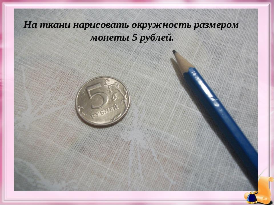 На ткани нарисовать окружность размером монеты 5 рублей.