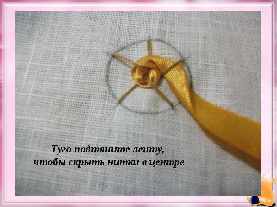 Туго подтяните ленту, чтобы скрыть нитки в центре