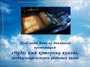 Предлагаю Вашему вниманию презентацию «Чудо, имя которому книга», посвящённую