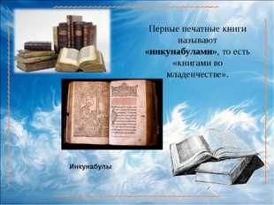 Первые печатные книги называют «инкунабулами», то есть «книгами во младенчест