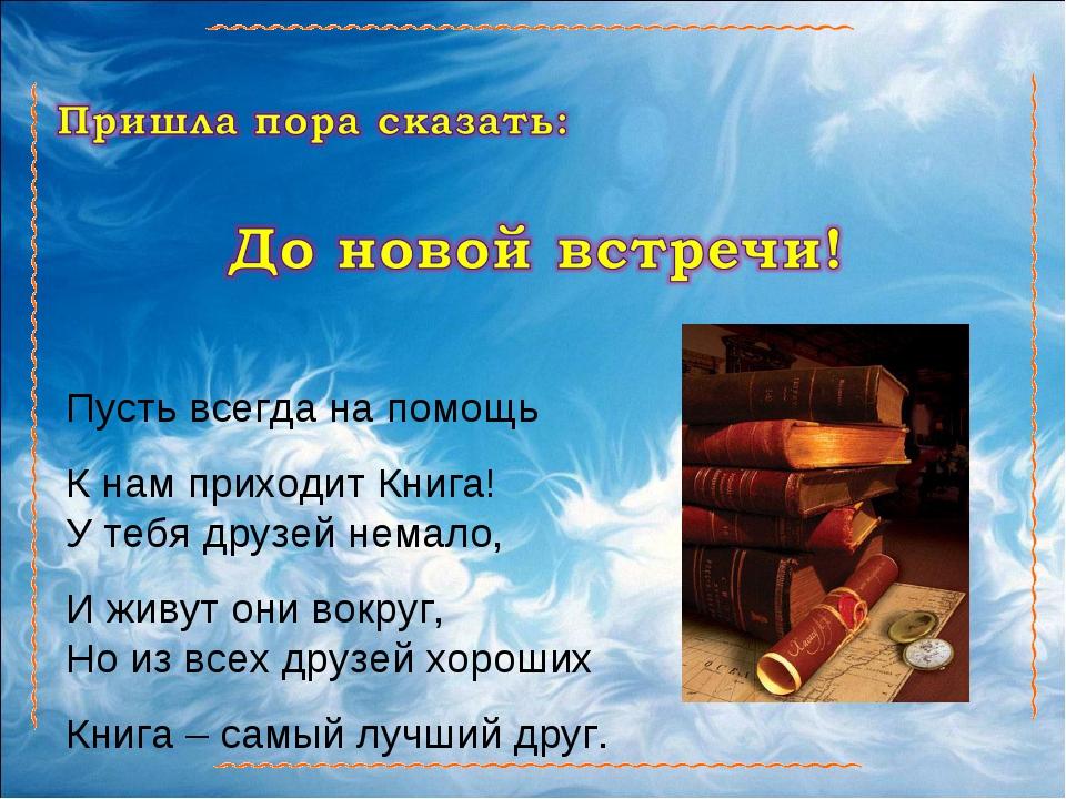 Пусть всегда на помощь К нам приходит Книга! У тебя друзей немало, И живут он...