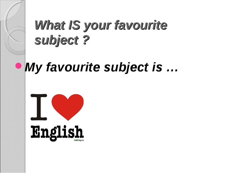 What IS your favourite subject ? My favourite subject is …