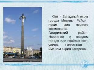 Юго - Западный округ города Москвы. Район носит имя первого космонавта – Гаг