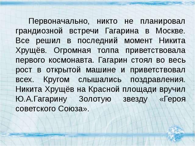 Первоначально, никто не планировал грандиозной встречи Гагарина в Москве. Вс...