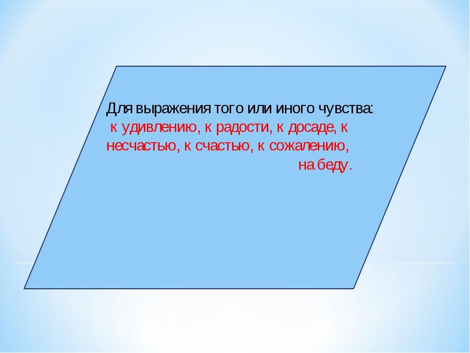 Для выражения того или иного чувства: к удивлению, к радости, к досаде, к не...
