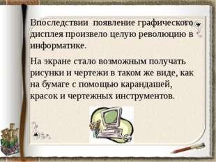 Впоследствии появление графического дисплея произвело целую революцию в инфор