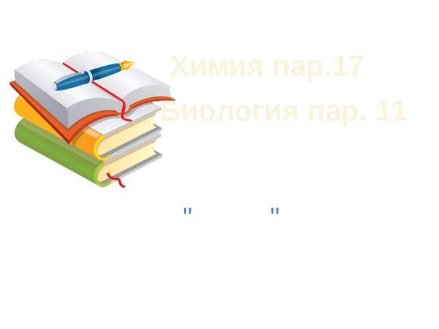 Домашнее задание Химия пар.17 Биология пар. 11 Составить опорную схему по те...
