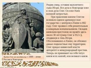 Рюрик умер, оставив малолетнего сына Игоря. Все дела в Новгороде взял в свои