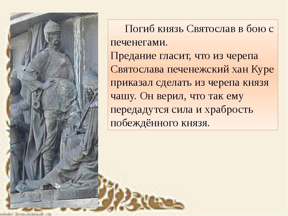 Погиб князь Святослав в бою с печенегами. Предание гласит, что из черепа С...