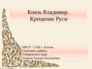 Князь Владимир. Крещение Руси. МКОУ СОШ с. Булгин, Охотского района, Хабаров
